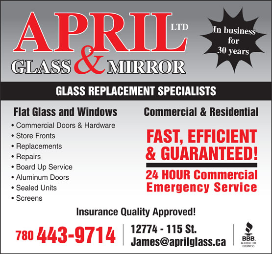 April Glass & Mirror Ltd (780-452-2124) - Annonce illustrée======= - IL 28 years30 years GLASS        MIRRORAPR & GLASS REPLACEMENT SPECIALISTS Flat Glass and Windows          Commercial & Residential Commercial Doors & Hardware Board Up Service 24 HOUR Commercial Aluminum Doors Sealed Units Emergency Service Screens Insurance Quality Approved! 12774 - 115 St. 780 443-9714 & GUARANTEED! Store Fronts FAST, EFFICIENT Replacements Repairs & GUARANTEED! Board Up Service 24 HOUR Commercial Aluminum Doors Sealed Units Emergency Service Screens Insurance Quality Approved! 12774 - 115 St. 780 443-9714 28 years30 years GLASS        MIRRORAPR & GLASS REPLACEMENT SPECIALISTS Flat Glass and Windows          Commercial & Residential Commercial Doors & Hardware Store Fronts FAST, EFFICIENT Replacements Repairs for In business IL for LTD LTD In business