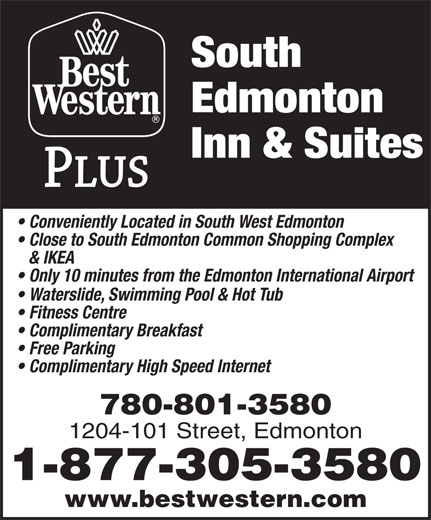 Best Western Plus (1-877-772-3297) - Display Ad - South Edmonton Inn & Suites Conveniently Located in South West Edmonton Close to South Edmonton Common Shopping Complex & IKEA Only 10 minutes from the Edmonton International Airport Waterslide, Swimming Pool & Hot Tub Fitness Centre Complimentary Breakfast Free Parking 780-801-3580 1204-101 Street, Edmonton 1-877-305-3580 www.bestwestern.com Complimentary High Speed Internet