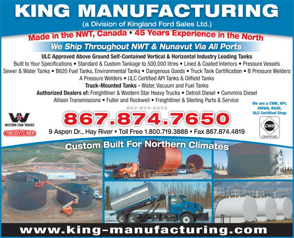 King Manufacturing (867-874-2373) - Annonce illustrée======= - KING MANUFACTURING (a Division of Kingland Ford Sales Ltd.) We Ship Throughout NWT & Nunavut Via All Ports ULC Approved Above Ground Self-Contained Vertical & Horizontal Industry Leading Tanks Built to Your Specifications   Standard & Custom Tankage to 500,000 litres   Lined & Coated Interiors   Pressure Vessels Sewer & Water Tanks   B620 Fuel Tanks, Environmental Tanks   Dangerous Goods   Truck Tank Certification   B Pressure Welders A Pressure Welders   ULC Certified API Tanks & Oilfield Tanks Truck-Mounted Tanks - Water, Vacuum and Fuel Tanks Freightliner & Western Star Heavy Trucks   Detroit Diesel   Cummins Diesel Allison Transmissions   Fuller and Rockwell   Freightliner & Sterling Parts & Service We are a CWB, API, 867-874-2373 AWWA, B620, ULC Certified Shop 867.874.7650 9 Aspen Dr., Hay River   Toll Free 1.800.719.3888   Fax 867.874.4819 www.king-manufacturing.com Authorized Dealers of: