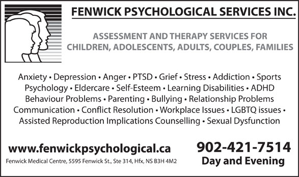Fenwick Psychological Services (902-421-7514) - Annonce illustrée======= - FENWICK PSYCHOLOGICAL SERVICES INC. ASSESSMENT AND THERAPY SERVICES FOR CHILDREN, ADOLESCENTS, ADULTS, COUPLES, FAMILIES Anxiety   Depression   Anger   PTSD   Grief   Stress   Addiction   Sports Psychology   Eldercare   Self-Esteem   Learning Disabilities   ADHD Behaviour Problems   Parenting   Bullying   Relationship Problems Communication   Con!ict Resolution   Workplace Issues   LGBTQ issues Assisted Reproduction Implications Counselling   Sexual Dysfunction 902-421-7514 www.fenwickpsychological.ca Fenwick Medical Centre, 5595 Fenwick St., Ste 314, Hfx, NS B3H 4M2 Day and Evening