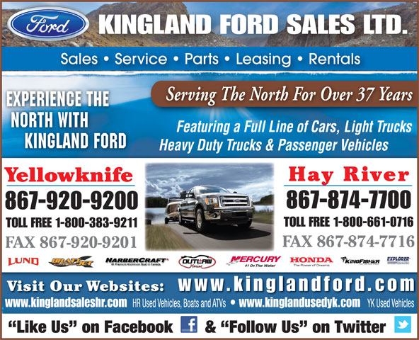 Kingland Ford Sales Ltd (867-874-7700) - Display Ad - KINGLAND FORD SALES LTD. Sales   Service   Parts   Leasing   Rentals Serving The North For Over 37 Years EXPERIENCE THE NORTH WITH Featuring a Full Line of Cars, Light Trucks KINGLAND FORD Heavy Duty Trucks & Passenger Vehicles Hay River Yellowknife 867-874-7700 867-920-9200 TOLL FREE 1-800-661-0716 TOLL FREE 1-800-383-9211 FAX 867-874-7716 FAX 867-920-9201 #1 On Visit Our Websites: www.kinglandfor d.com www.kinglandsaleshr.com HR Used Vehicles, Boats and ATVs www.kinglandusedyk.com YK Used Vehicles Like Us  on Facebook       &  Follow Us  on Twitter