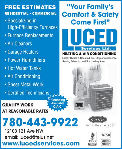 Luced Services (780-732-0009) - Annonce illustrée======= - High-Efficiency Furnaces Come First Furnace Replacements Air Cleaners Services Ltd. Garage Heaters HEATING & AIR CONDITIONING Locally Owned & Operated, over 30 years experience Power Humidifiers Serving Edmonton and Surrounding Areas Hot Water Tanks Air Conditioning Sheet Metal Work Certified Technicians QUALITY WORK AT REASONABLE RATES 780-443-9922 12103 121 Ave NW www.lucedservices.com Your Family s FREE ESTIMATES RESIDENTIAL   COMMERCIAL Comfort & Safety Specializing in Come First High-Efficiency Furnaces Furnace Replacements Air Cleaners Services Ltd. Garage Heaters HEATING & AIR CONDITIONING Locally Owned & Operated, over 30 years experience Power Humidifiers Serving Edmonton and Surrounding Areas Hot Water Tanks Air Conditioning Sheet Metal Work Certified Technicians QUALITY WORK AT REASONABLE RATES 780-443-9922 12103 121 Ave NW www.lucedservices.com Your Family s FREE ESTIMATES RESIDENTIAL   COMMERCIAL Comfort & Safety Specializing in
