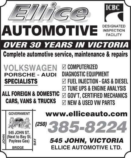 Ellice Automotive Ltd (250-385-8224) - Display Ad - AUTOMOTIVE OVER 30 YEARS IN VICTORIA Complete automotive service, maintenance & repairs COMPUTERIZED VOLKSWAGEN DIAGNOSTIC EQUIPMENT PORSCHE - AUDI FUEL INJECTION - GAS & DIESEL SPECIALISTS TUNE UPS & ENGINE ANALYSIS ALL FOREIGN & DOMESTIC GOV T, CERTIFIED MECHANICS CARS, VANS & TRUCKS NEW & USED VW PARTS GOVERNMENT www.elliceauto.com (250) 385-8224 JOHN ST. (Next to Bay St. Payless Gas) 545 JOHN, VICTORIA JOHN AUTOMOTIVE OVER 30 YEARS IN VICTORIA Complete automotive service, maintenance & repairs COMPUTERIZED VOLKSWAGEN DIAGNOSTIC EQUIPMENT PORSCHE - AUDI FUEL INJECTION - GAS & DIESEL SPECIALISTS TUNE UPS & ENGINE ANALYSIS ALL FOREIGN & DOMESTIC GOV T, CERTIFIED MECHANICS CARS, VANS & TRUCKS NEW & USED VW PARTS GOVERNMENT www.elliceauto.com (250) 385-8224 JOHN ST. (Next to Bay St. Payless Gas) 545 JOHN, VICTORIA JOHN BAY545 BRIDGE ELLICE AUTOMOTIVE LTD. BAY545 BRIDGE ELLICE AUTOMOTIVE LTD.