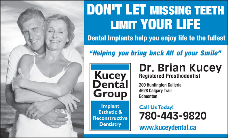 Kucey Dental Group (780-468-7270) - Annonce illustrée======= - Group Edmonton Implant Call Us Today! Esthetic & 780-443-9820 Reconstructive Dentistry www.kuceydental.ca DON'T LET MISSING TEETH LIMIT YOUR LIFE Dental Implants help you enjoy life to the fullest Helping you bring back All of your Smile Dr. Brian Kucey Registered Prosthodontist Kucey 200 Huntington Galleria Dental 4628 Calgary Trail