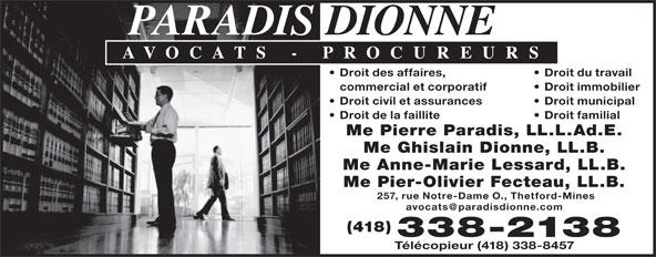 Paradis Dionne (418-338-2138) - Annonce illustrée======= - Droit des affaires, Droit du travail commercial et corporatif Droit immobilier Droit civil et assurances Droit municipal Droit de la faillite Droit familial Me Pierre Paradis, LL.L.Ad.E. Me Ghislain Dionne, LL.B. Me Anne-Marie Lessard, LL.B. Me Pier-Olivier Fecteau, LL.B. 257, rue Notre-Dame O., Thetford-Mines (418) 338-2138 Télécopieur (418) 338-8457