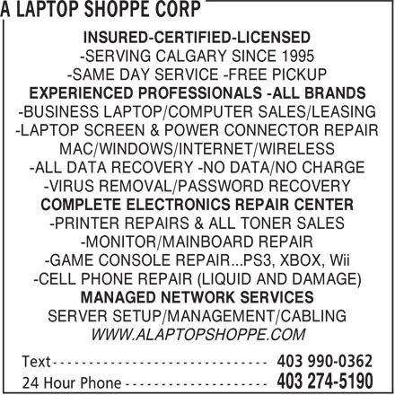 A Laptop Shoppe Corp (403-274-5190) - Display Ad - MAC/WINDOWS/INTERNET/WIRELESS -ALL DATA RECOVERY -NO DATA/NO CHARGE -VIRUS REMOVAL/PASSWORD RECOVERY COMPLETE ELECTRONICS REPAIR CENTER -PRINTER REPAIRS & ALL TONER SALES -MONITOR/MAINBOARD REPAIR -GAME CONSOLE REPAIR...PS3, XBOX, Wii -CELL PHONE REPAIR (LIQUID AND DAMAGE) MANAGED NETWORK SERVICES SERVER SETUP/MANAGEMENT/CABLING WWW.ALAPTOPSHOPPE.COM INSURED-CERTIFIED-LICENSED -SERVING CALGARY SINCE 1995 -SAME DAY SERVICE -FREE PICKUP EXPERIENCED PROFESSIONALS -ALL BRANDS -BUSINESS LAPTOP/COMPUTER SALES/LEASING -LAPTOP SCREEN & POWER CONNECTOR REPAIR