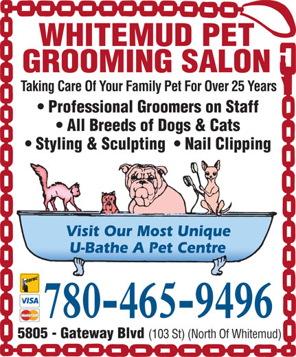 Whitemud Pet Grooming Salon (780-465-9496) - Display Ad - WHITEMUD PET GROOMING SALON Taking Care Of Your Family Pet For Over 25 Years Professional Groomers on Staff All Breeds of Dogs & Cats Styling & Sculpting    Nail Clipping Visit Our Most Unique U-Bathe A Pet Centre 780-465-9496 5805 - Gateway Blvd (103 St) (North Of Whitemud) WHITEMUD PET GROOMING SALON Taking Care Of Your Family Pet For Over 25 Years Professional Groomers on Staff All Breeds of Dogs & Cats Styling & Sculpting    Nail Clipping Visit Our Most Unique U-Bathe A Pet Centre 780-465-9496 5805 - Gateway Blvd (103 St) (North Of Whitemud)