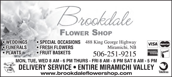 Brookdale Flower Shop (506-622-3424) - Annonce illustrée======= - 488 King George Highway WEDDINGS   SPECIAL OCCASIONS Miramichi, NB FUNERALS   FRESH FLOWERS PLANTS   FRUIT BASKETS 506-251-9215 MON, TUE, WED 8 AM - 6 PM THURS - FRI 8 AM - 8 PM SAT 8 AM - 5 PM DELIVERY SERVICE   ENTIRE MIRAMICHI VALLEY www.brookdaleflowershop.com