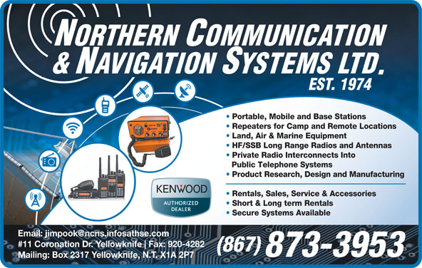 Northern Communication & Navigation Systems Ltd (867-873-3953) - Annonce illustrée======= - Portable, Mobile and Base Stations Repeaters for Camp and Remote Locations Land, Air & Marine Equipment HF/SSB Long Range Radios and Antennas Private Radio Interconnects Into Public Telephone Systems Product Research, Design and Manufacturing Rentals, Sales, Service & Accessories Short & Long term Rentals Secure Systems Available #11 Coronation Dr. Yellowknife Fax: 920-4282 (867) 873-3953 Mailing: Box 2317 Yellowknife, N.T. X1A 2P7 Product Research, Design and Manufacturing Rentals, Sales, Service & Accessories Short & Long term Rentals Secure Systems Available #11 Coronation Dr. Yellowknife Fax: 920-4282 (867) 873-3953 Mailing: Box 2317 Yellowknife, N.T. X1A 2P7 Public Telephone Systems Portable, Mobile and Base Stations Repeaters for Camp and Remote Locations Land, Air & Marine Equipment HF/SSB Long Range Radios and Antennas Private Radio Interconnects Into
