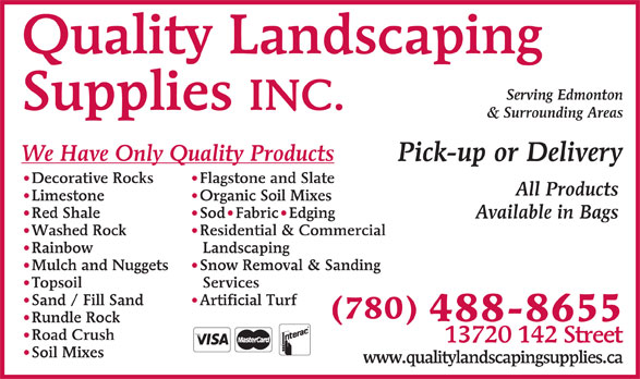 Quality Landscaping Supplies (780-488-8655) - Display Ad - Quality Landscaping Serving Edmonton Supplies INC. & Surrounding Areas We Have Only Quality Products Pick-up or Delivery Flagstone and Slate Decorative Rocks All Products Organic Soil Mixes Limestone Sod Fabric Edging Red Shale Available in Bags Residential & Commercial Washed Rock Landscaping Rainbow Snow Removal & Sanding Mulch and Nuggets Services Topsoil Artificial Turf Sand / Fill Sand (780) 488-8655 Rundle Rock Road Crush 13720 142 Street Soil Mixes www.qualitylandscapingsupplies.ca