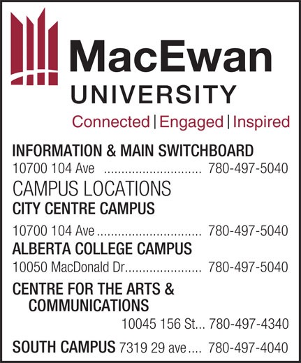 MacEwan University (780-497-5040) - Annonce illustrée======= - Connected  Engaged  Inspired INFORMATION & MAIN SWITCHBOARD 10700 104 Ave ............................780-497-5040 CAMPUS LOCATIONS CITY CENTRE CAMPUS 10700 104 Ave..............................780-497-5040 ALBERTA COLLEGE CAMPUS 10050 MacDonald Dr......................780-497-5040 CENTRE FOR THE ARTS & COMMUNICATIONS 10045 156 St... 780-497-4340 SOUTH CAMPUS 7319 29 ave....780-497-4040