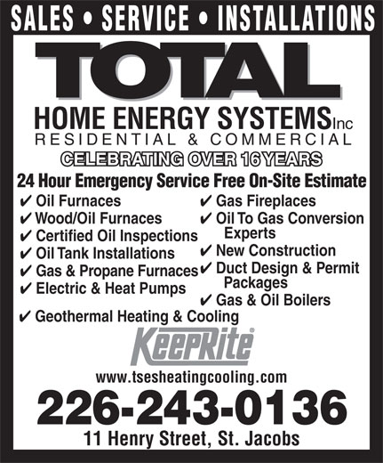 Total Sustainable Energy Systems (519-664-2008) - Display Ad - 24 Hour Emergency Service Free On-Site Estimate Gas Fireplaces Oil Furnaces Oil To Gas Conversion Wood/Oil Furnaces Experts Certified Oil Inspections New Construction Oil Tank Installations Duct Design & Permit Gas & Propane Furnaces Packages SALES   SERVICE   INSTALLATIONS HOME ENERGY SYSTEMS Inc RESIDENTIAL & COMMERCIAL CELEBRATING OVER 16 YEARSCELEBRATING OVER 16 YEARS Electric & Heat Pumps Gas & Oil Boilers Geothermal Heating & Cooling www.tsesheatingcooling.com 226-243-0136 11 Henry Street, St. Jacobs