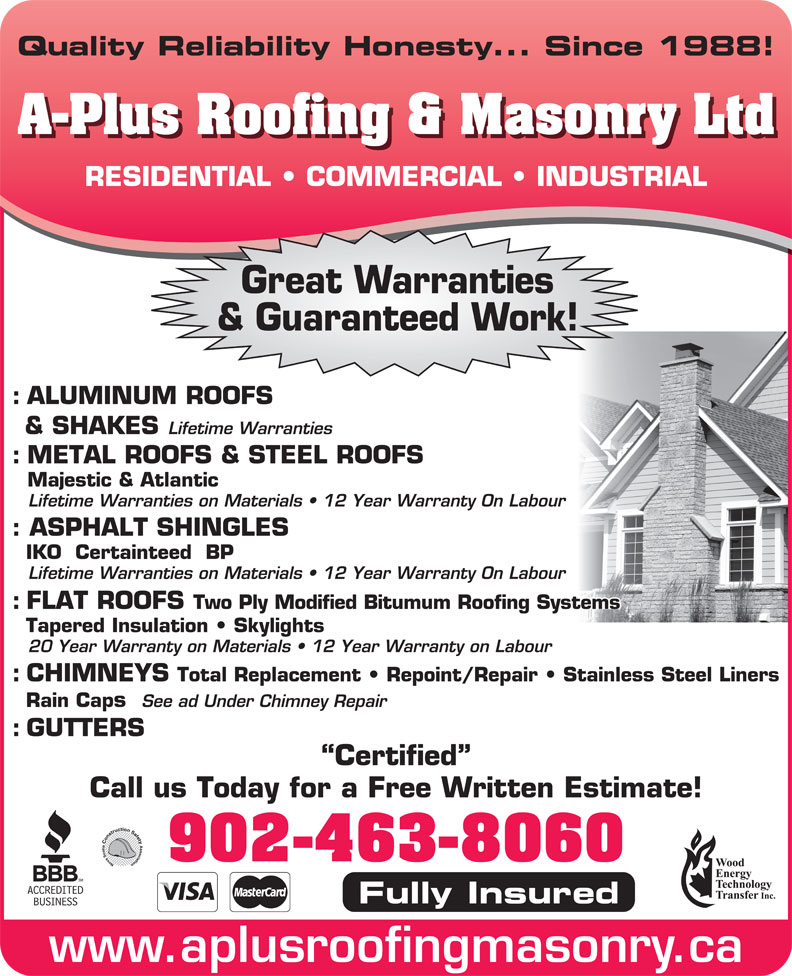 A-Plus Roofing & Masonry Ltd (902-463-8060) - Display Ad - Quality Reliability Honesty... Since 1988! A-Plus Roofing & Masonry Ltd RESIDENTIAL   COMMERCIAL   INDUSTRIAL Great Warranties & Guaranteed Work! : ALUMINUM ROOFS & SHAKES Lifetime Warranties : METAL ROOFS & STEEL ROOFS Majestic & Atlantic Lifetime Warranties on Materials   12 Year Warranty On Labour : ASPHALT SHINGLES IKO  Certainteed  BP Lifetime Warranties on Materials   12 Year Warranty On Labour : FLAT ROOFS Two Ply Modified Bitumum Roofing Systems Tapered Insulation   Skylights 20 Year Warranty on Materials   12 Year Warranty on Labour : CHIMNEYS Total Replacement   Repoint/Repair   Stainless Steel Liners Rain Caps See ad Under Chimney Repair : GUTTERS Certified Call us Today for a Free Written Estimate! 902-463-8060 Fully Insured www.aplusroofingmasonry.ca