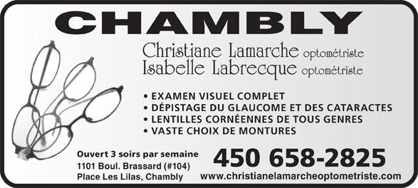 Lamarche Christiane Dr (450-658-2825) - Annonce illustrée======= - Christiane Lamarche optométriste Isabelle Labrecque optométriste EXAMEN VISUEL COMPLET DÉPISTAGE DU GLAUCOME ET DES CATARACTES LENTILLES CORNÉENNES DE TOUS GENRES VASTE CHOIX DE MONTURES Ouvert 3 soirs par semaine 450 658-2825 1101 Boul. Brassard (#104) www.christianelamarcheoptometriste.com Place Les Lilas, Chambly