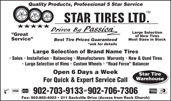 Star Tires Limited (902-865-5008) - Annonce illustrée======= - Quality Products, Professional 5 Star Service TM Large Selection Great of New Tires Service Most Sizes in Stock Best Tire Prices Guaranteed *ask for details Large Selection of Brand Name Tires Sales   Installation   Balancing   Manufacturers  Warranty   New & Used Tires Large Selection of Rims   Custom Wheels    Road Force  Balancer Open 6 Days a Week Star Tire Warehouse For Quick & Expert Service Call or 902-703-9133  902-706-7306 Fax: 902-865-4003   211 Sackville Drive (Across from Rock Church) Quality Products, Professional 5 Star Service TM Large Selection Great of New Tires Service Most Sizes in Stock Best Tire Prices Guaranteed *ask for details Large Selection of Brand Name Tires Sales   Installation   Balancing   Manufacturers  Warranty   New & Used Tires Large Selection of Rims   Custom Wheels    Road Force  Balancer Open 6 Days a Week Star Tire Warehouse For Quick & Expert Service Call or 902-703-9133  902-706-7306 Fax: 902-865-4003   211 Sackville Drive (Across from Rock Church)