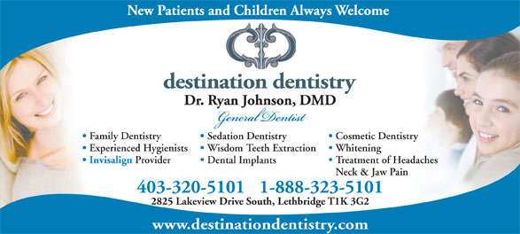 Dr. Ryan Johnson (403-320-5101) - Display Ad - Cosmetic Dentistry Sedation Dentistry Experienced Hygienists Whitening Wisdom Teeth Extraction Invisalign Provider Treatment of Headaches Dental Implants Neck & Jaw Pain 403-320-51011-888-323-5101 2825 Lakeview Drive South, Lethbridge T1K 3G2 www.destinationdentistry.com Family Dentistry