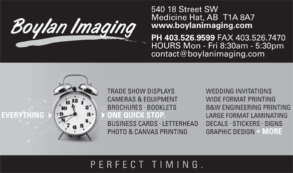 The Boylan Imaging Inc (403-526-9599) - Display Ad - ·  · DECALS STICKERS SIGNSBUSINESS CARDSLETTERHEAD GRAPHIC DESIGN Medicine Hat, AB   T1A 8A7 www.boylanimaging.com PH 403.526.9599 FAX 403.526.7470 HOURS Mon - Fri 8:30am - 5:30pm WEDDING INVITATIONSTRADE SHOW DISPLAYS WIDE FORMAT PRINTINGCAMERAS & EQUIPMENT · B&W ENGINEERING PRINTINGBROCHURES BOOKLETS LARGE FORMAT LAMINATING ONE QUICK STOP.EVERYTHING · MORE PHOTO & CANVAS PRINTING PERFECT TIMING 540 18 Street SW