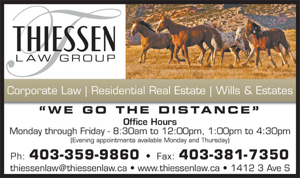Thiessen Law Group (403-381-7343) - Annonce illustrée======= - Residential Real Estate Wills & Estates WE GO THE DISTANCE Office Hours Monday through Friday - 8:30am to 12:00pm, 1:00pm to 4:30pm (Evening appointments available Monday and Thursday) Ph: 403-359-9860 Fax: 403-381-7350 Corporate Law