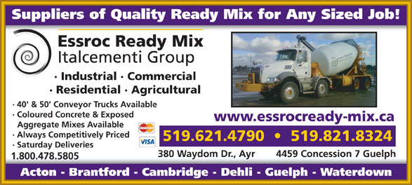 Cambridge Concrete Ltd (519-621-4790) - Annonce illustrée======= - Suppliers of Quality Ready Mix for Any Sized Job! · Industrial · Commercial · Residential · Agricultural · 40' & 50' Conveyor Trucks Available · Coloured Concrete & Exposed www.essrocready-mix.ca Aggregate Mixes Available · Always Competitively Priced 519.621.4790     519.821.8324 · Saturday Deliveries 380 Waydom Dr., Ayr 4459 Concession 7 Guelph 1.800.478.5805 Acton - Brantford - Cambridge - Dehli - Guelph - Waterdown