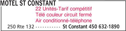 Motel St Constant (450-632-1890) - Annonce illustrée======= - MOTEL ST CONSTANT 22 Unités-Tarif compétitif Télé couleur circuit fermé Air conditionné-téléphone 250 Rte 132 ----------- St Constant 450 632-1890 MOTEL ST CONSTANT 22 Unités-Tarif compétitif Télé couleur circuit fermé Air conditionné-téléphone 250 Rte 132 ----------- St Constant 450 632-1890