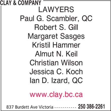 Clay & Company (250-386-2261) - Display Ad - CLAY & COMPANY LAWYERS Paul G. Scambler, QC Robert S. Gill Margaret Sasges Kristil Hammer Almut N. Keil Christian Wilson Jessica C. Koch Ian D. Izard, QC www.clay.bc.ca 250 386-2261 837 Burdett Ave Victoria -----------