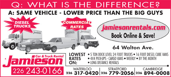 Jamieson Car and Truck Rental (519-578-0760) - Display Ad - Q: WHAT IS THE DIFFERENCE A: SAME VEHICLE - LOWER PRICE THAN THE BIG GUY COMMERCIAL DIESEL TRUCKS RATES jamiesonrentals.com Book Online & Save! 64 Walton Ave. 5 TON DOCK LEVEL 24 FOOT TRUCKS   16 FOOT DIESEL CUBE VANS LOWEST 4X4 PICK-UPS - CARGO VANS   WEEKLY   BY THE MONTH RATES LONG DISTANCE RENTALS ON: CAMBRIDGESTRATFORDWATERLOO 226 243-0166 226226226 894-0008 779-2056 317-0420