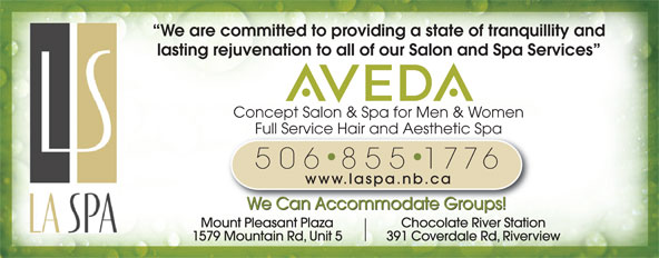 La Spa Salon & Spa (506-855-1776) - Display Ad - Concept Salon & Spa for Men & Women Full Service Hair and Aesthetic SpaFull Service Hair and Aesthetic Spa 506 855 1776 www.laspa.nb.ca We Can Accommodate Groups! Mount Pleasant Plaza Chocolate River Station 1579 Mountain Rd, Unit 5 391 Coverdale Rd, Riverview We are committed to providing a state of tranquillity and lasting rejuvenation to all of our Salon and Spa Services