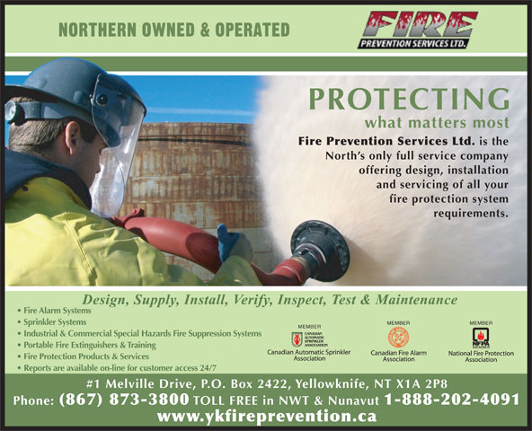 Fire Prevention Services Ltd (867-873-3800) - Display Ad - NORTHERN OWNED & OPERATED PROTECTING what matters most Fire Prevention Services Ltd. is the North s only full service company offering design, installation and servicing of all your fire protection system requirements. Fire Alarm Systems MEMBER Sprinkler Systems MEMBER Industrial & Commercial Special Hazards Fire Suppression Systems Portable Fire Extinguishers & Training Fire Protection Products & Services Reports are available on-line for customer access 24/7 #1 Melville Drive, P.O. Box 2422, Yellowknife, NT X1A 2P8 Phone: (867) 873-3800 TOLL FREE in NWT & Nunavut 1-888-202-4091 www.ykfireprevention.ca