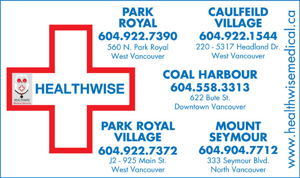 Park Royal Medical Clinic (604-922-7390) - Display Ad - HEALTHWISE 622 Bute St. Medical Services Downtown Vancouver PARK ROYAL MOUNT VILLAGE SEYMOUR 604.904.7712 604.922.7372 J2 - 925 Main St. 333 Seymour Blvd. www.healthwisemedical.ca West Vancouver North Vancouver PARK CAULFEILD ROYAL VILLAGE .1544 604.922 604.922.7390 220 - 5317 Headland Dr. 560 N. Park Royal West Vancouver COAL HARBOUR 604.558.3313
