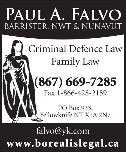 Falvo Paul A (867-669-7285) - Display Ad - Criminal Defence Law Family Law (867) 669-7285 Fax 1-866-428-2159 PO Box 933, Yellowknife NT X1A 2N7 www.borealislegal.ca