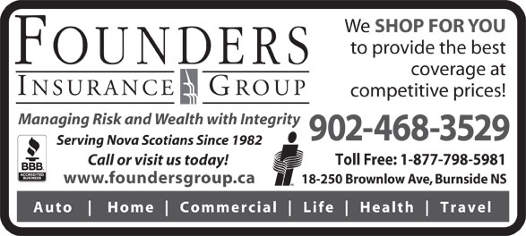 Founders Insurance Group Inc (902-468-3529) - Display Ad - We SHOP FOR YOU to provide the best coverage at competitive prices! Managing Risk and Wealth with Integrity 902-468-3529 Serving Nova Scotians Since 1982 Toll Free: 1-877-798-5981 Call or visit us today! www.foundersgroup.ca 18-250 Brownlow Ave, Burnside NS Auto Home Commercial Life Health Travel