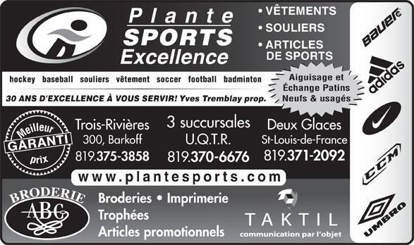 Plante Sports Excellence (819-375-3858) - Annonce illustrée======= - Échange Patins Neufs & usagés Yves Tremblay prop. 30 ANS D'EXCELLENCE À VOUS SERVIR! 3 succursales Trois-Rivières Deux Glaces Meilleurprix 300, Barkoff St-Louis-de-France U.Q.T.R. GARANTI 819. 371-2092 819. 375-3858 819. 370-6676 www.plantesports.com Broderies   Imprimerie Trophées Articles promotionnels VÊTEMENTS SOULIERS SPORTS ARTICLES DE SPORTS Aiguisage et hockey   baseball   souliers   vêtement   soccer   football   badminton