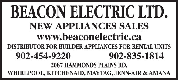 Beacon Electric Ltd (902-454-9220) - Display Ad - NEW APPLIANCES SALES www.beaconelectric.ca DISTRIBUTOR FOR BUILDER APPLIANCES FOR RENTAL UNITS 902-454-9220 902-835-1814 2087 HAMMONDS PLAINS RD. WHIRLPOOL, KITCHENAID, MAYTAG, JENN-AIR & AMANA NEW APPLIANCES SALES www.beaconelectric.ca DISTRIBUTOR FOR BUILDER APPLIANCES FOR RENTAL UNITS 902-454-9220 902-835-1814 2087 HAMMONDS PLAINS RD. WHIRLPOOL, KITCHENAID, MAYTAG, JENN-AIR & AMANA