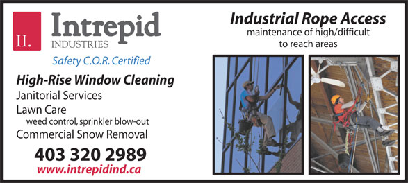 Intrepid Industries (403-320-2989) - Display Ad - Safety C.O.R. Certified High-Rise Window Cleaning Janitorial Services Lawn Care weed control, sprinkler blow-out Commercial Snow Removal 403 320 2989 www.intrepidind.ca Industrial Rope Access maintenance of high/difficult to reach areas