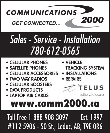 Communications 2000 (780-980-2355) - Display Ad - Sales - Service - Installation 780-612-0565 CELLULAR PHONES VEHICLE GET CONNECTED SATELLITE PHONES TRACKING SYSTEM CELLULAR ACCESSORIES  INSTALLATIONS TWO WAY RADIOS REPAIRS CELLULAR BOOSTERS DATA PRODUCTS LAPTOP AIR CARDS www.comm2000.ca Toll Free 1-888-908-3097 Est. 1997 112 5906 - 50 St., Leduc, AB, T9E 0R6