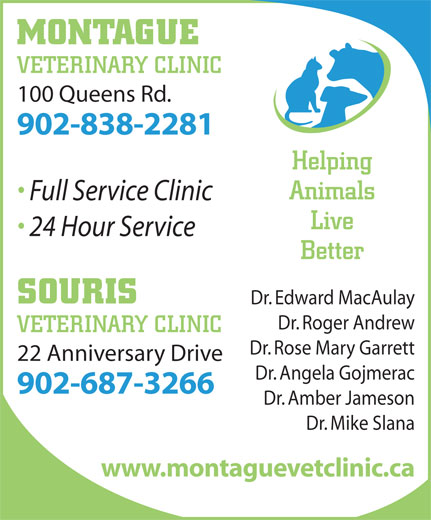 Montague Veterinary Clinic (902-838-2281) - Annonce illustrée======= - VETERINARY CLINIC 100 Queens Rd. 902-838-2281 Helping Animals Full Service Clinic Live 24 Hour Service Better SOURIS Dr. Edward MacAulay Dr. Roger Andrew VETERINARY CLINIC Dr. Rose Mary Garrett 22 Anniversary Drive Dr. Angela Gojmerac 902-687-3266 Dr. Amber Jameson Dr. Mike Slana www.montaguevetclinic.ca MONTAGUE