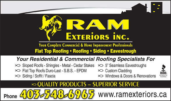 Ram Exteriors Inc (403-548-6965) - Annonce illustrée======= - RAM Exteriors inc. Your Complete Commercial & Home Improvement Professionals Flat Top Roofing   Roofing   Siding   Eavestrough Your Residential & Commercial Roofing Specialists For Sloped Roofs - Shingles - Metal - Cedar Stakes 5  Seamless Eavestroughs Flat Top Roofs Duro-Last - S.B.S. - EPDM Custom Cladding Siding / Soffit / Fascia Windows & Doors & Renovations QUALITY PRODUCTS - SUPERIOR SERVICEQU www.ramexteriors.ca Phone 403-548-6965