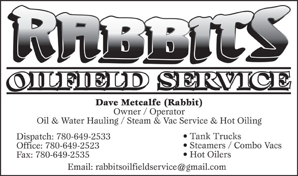 Rabbits Oilfield Services (780-649-2533) - Display Ad - Dave Metcalfe (Rabbit) Owner / Operator Oil & Water Hauling / Steam & Vac Service & Hot Oiling Tank Trucks Dispatch: 780-649-2533 Steamers / Combo Vacs Office: 780-649-2523 Hot Oilers Fax: 780-649-2535