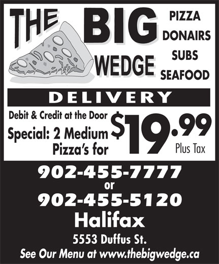 The Big Wedge (902-455-7777) - Display Ad - PIZZA DONAIRS SUBS SEAFOOD Debit & Credit at the Door .99 Special: 2 Medium Plus Tax 19 Pizza s for 902-455-7777 902-455-5120 Halifax 5553 Duffus St. See Our Menu at www.thebigwedge.ca DONAIRS SUBS SEAFOOD Debit & Credit at the Door .99 Special: 2 Medium Plus Tax 19 Pizza s for 902-455-7777 902-455-5120 Halifax 5553 Duffus St. See Our Menu at www.thebigwedge.ca PIZZA