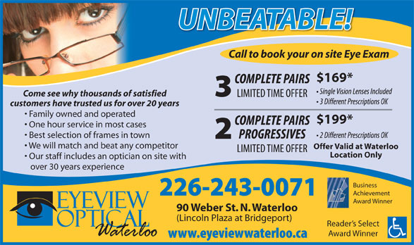 Eyeview Optical (519-725-2122) - Annonce illustrée======= - Call to book your on site Eye Exam $169* Come see why thousands of satisfied customers have trusted us for over 20 years Family owned and operated $199* One hour service in most cases Best selection of frames in town We will match and beat any competitor Offer Valid at Waterloo Location Only Our staff includes an optician on site with over 30 years experience Business Achievement Award Winner 90 Weber St. N. Waterloo (Lincoln Plaza at Bridgeport) Reader s Select Award Winner UNBEATABLE!UNBEATABLE!