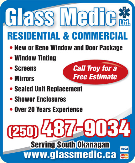 Glassmedic Ltd (250-462-3334) - Display Ad - RESIDENTIAL & COMMERCIALRESIDENTIAL & COMMERCIAL New or Reno Window and Door Package Window Tinting Screens Free Estimate Mirrors Sealed Unit Replacementplacement Shower Enclosures Over 20 Years Experience (250) 487-9034 www.glassmedic.ca Call Troy for a