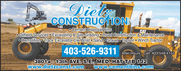 Dietz Construction Ltd (403-526-9311) - Display Ad - Cement Disposal Bins Oilfield Services   Excavating & Site Grading   Road Construction & Maintenance Demolition   Track Excavator c/w Wrist   Sand   Gravel   Topsoil   Winch Tractor 403-526-9311 After Hours - Cell: 403-548-4155 3801a - 13th AVE. S.E., MED. HAT T1B 1J2 www.dietzconst.com      www.cementbins.com Cement Disposal Bins Oilfield Services   Excavating & Site Grading   Road Construction & Maintenance Demolition   Track Excavator c/w Wrist   Sand   Gravel   Topsoil   Winch Tractor 403-526-9311 After Hours - Cell: 403-548-4155 3801a - 13th AVE. S.E., MED. HAT T1B 1J2 www.dietzconst.com      www.cementbins.com