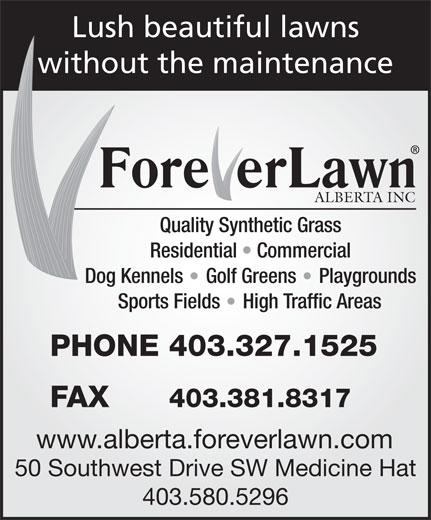 Foreverlawn Alberta (403-580-5296) - Display Ad - ALBERTA INC Residential   Commercial Dog Kennels Golf Greens Quality Synthetic Grass without the maintenance Playgrounds Sports Fields High Traffic Areas PHONE 403.327.1525 FAX 403.381.8317 www.alberta.foreverlawn.com 50 Southwest Drive SW Medicine Hat 403.580.5296 Lush beautiful lawns