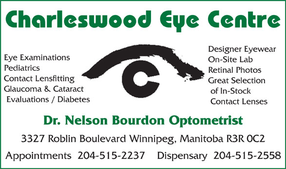 Charleswood Eye Centre (204-889-0602) - Annonce illustrée======= - Designer Eyewear Eye Examinations On-Site Lab Pediatrics Retinal Photos Contact Lensfitting Great Selection Glaucoma & Cataract of In-Stock Evaluations / Diabetes Contact Lenses Dr. Nelson Bourdon Optometrist 3327 Roblin Boulevard Winnipeg, Manitoba R3R 0C2 Appointments  204-515-2237    Dispensary  204-515-2558 Charleswood Eye Centre Charleswood Eye Centre Designer Eyewear Eye Examinations On-Site Lab Pediatrics Retinal Photos Contact Lensfitting Great Selection Glaucoma & Cataract of In-Stock Evaluations / Diabetes Contact Lenses Dr. Nelson Bourdon Optometrist 3327 Roblin Boulevard Winnipeg, Manitoba R3R 0C2 Appointments  204-515-2237    Dispensary  204-515-2558