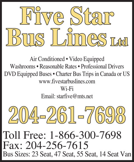 Five Star Bus Lines Ltd (204-261-7698) - Annonce illustrée======= - Five Star Bus Lines Ltd Air Conditioned   Video Equipped Washrooms   Reasonable Rates   Professional Drivers DVD Equipped Buses   Charter Bus Trips in Canada or US www.fivestarbuslines.com Wi-Fi 204-261-7698 Toll Free: 1-866-300-7698 Fax: 204-256-7615 Bus Sizes: 23 Seat, 47 Seat, 55 Seat, 14 Seat Van Five Star Bus Lines Ltd Air Conditioned   Video Equipped Washrooms   Reasonable Rates   Professional Drivers DVD Equipped Buses   Charter Bus Trips in Canada or US www.fivestarbuslines.com Wi-Fi 204-261-7698 Toll Free: 1-866-300-7698 Fax: 204-256-7615 Bus Sizes: 23 Seat, 47 Seat, 55 Seat, 14 Seat Van