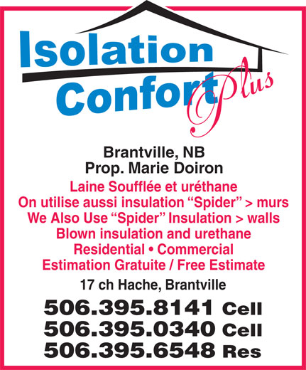 Insolation Confort Plus (506-395-8141) - Display Ad - Brantville, NB Prop. Marie Doiron Laine Soufflée et uréthane On utilise aussi insulation  Spider  > murs We Also Use  Spider  Insulation > walls Blown insulation and urethane Residential   Commercial Estimation Gratuite / Free Estimate 17 ch Hache, Brantville 506.395.8141 Cell 506.395.0340 Cell 506.395.6548 Res