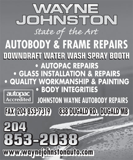 Johnston Wayne Autobody Repairs (204-853-2038) - Display Ad - AUTOBODY & FRAME REPAIRS DOWNDRAFT WATER WASH SPRAY BOOTH AUTOPAC REPAIRS GLASS INSTALLATION & REPAIRS QUALITY WORKMANSHIP & PAINTING BODY INTEGRITIES JOHNSTON WAYNE AUTOBODY REPAIRS FAX  204 853-7319      838 DUGALD RD.  DUGALD MB 204 853-2038 www.waynejohnstonauto.com AUTOBODY & FRAME REPAIRS DOWNDRAFT WATER WASH SPRAY BOOTH AUTOPAC REPAIRS GLASS INSTALLATION & REPAIRS QUALITY WORKMANSHIP & PAINTING BODY INTEGRITIES JOHNSTON WAYNE AUTOBODY REPAIRS FAX  204 853-7319      838 DUGALD RD.  DUGALD MB 204 853-2038 www.waynejohnstonauto.com