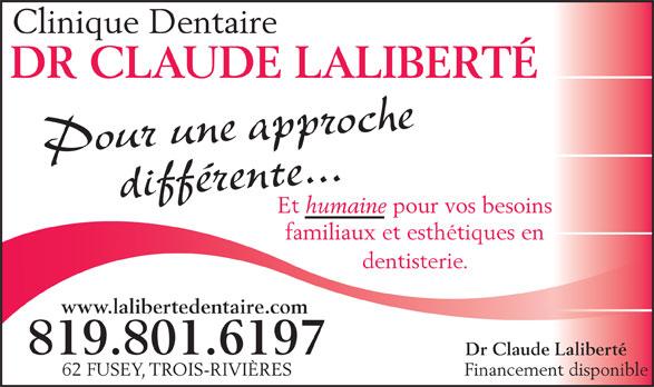 Clinique Dentaire Claude Laliberté (819-372-3368) - Display Ad - Clinique Dentaire DR CLAUDE LALIBERTÉ Pour une approchedifférente... Et humaine pour vos besoins familiaux et esthétiques en dentisterie. www.lalibertedentaire.com 819.801.6197 Dr Claude Laliberté 62 FUSEY, TROIS-RIVIÈRES Financement disponible