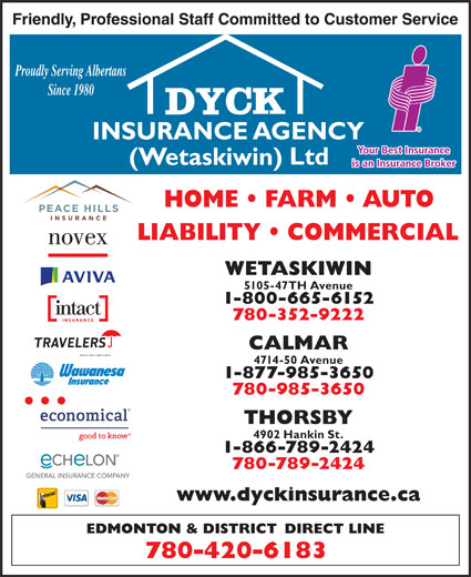 Dyck Insurance Agency (Wetaskiwin) Ltd (780-420-6183) - Display Ad - Proudly Serving Albertans Since 1980 WETASKIWIN 5105-47TH Avenue 1-800-665-6152 780-352-9222 CALMAR 4714-50 Avenue 1-877-985-3650 780-985-3650 THORSBY 4902 Hankin St. 1-866-789-2424 780-789-2424 Proudly Serving Albertans Since 1980 WETASKIWIN 5105-47TH Avenue 1-800-665-6152 780-352-9222 CALMAR 4714-50 Avenue 1-877-985-3650 780-985-3650 THORSBY 4902 Hankin St. 1-866-789-2424 780-789-2424