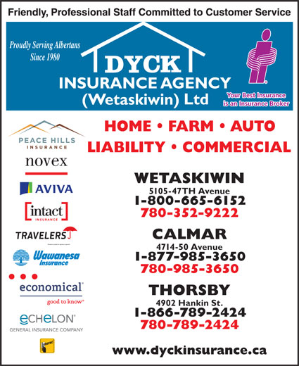 Dyck Insurance Agency (Wetaskiwin) Ltd (780-420-6183) - Display Ad - 4714-50 Avenue 1-877-985-3650 780-985-3650 THORSBY 4902 Hankin St. 1-866-789-2424 780-789-2424 Proudly Serving Albertans Since 1980 WETASKIWIN 5105-47TH Avenue 1-800-665-6152 780-352-9222 CALMAR 4714-50 Avenue 1-877-985-3650 780-985-3650 THORSBY 4902 Hankin St. 1-866-789-2424 780-789-2424 CALMAR Proudly Serving Albertans Since 1980 WETASKIWIN 5105-47TH Avenue 1-800-665-6152 780-352-9222